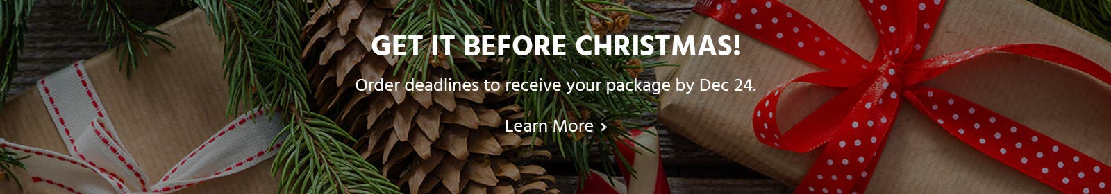 Giet it before christmas! Order deadlines to receive your package by Dec 24. Learn More>