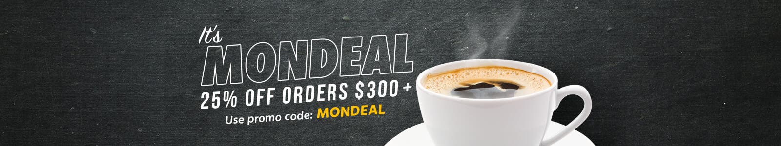 It's MonDeal! 25% OFF Orders $300 + Use promo code: MONDEAL Shop Now>