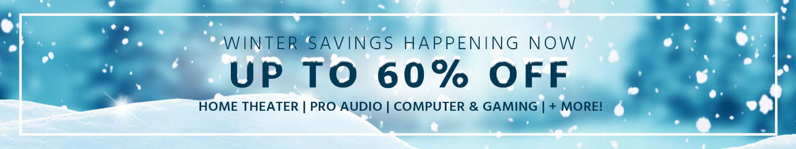 Winter Savings Happening Now - Up to 60% Off - Home Theater, Pro Audio, Computers & Gaming + More!
