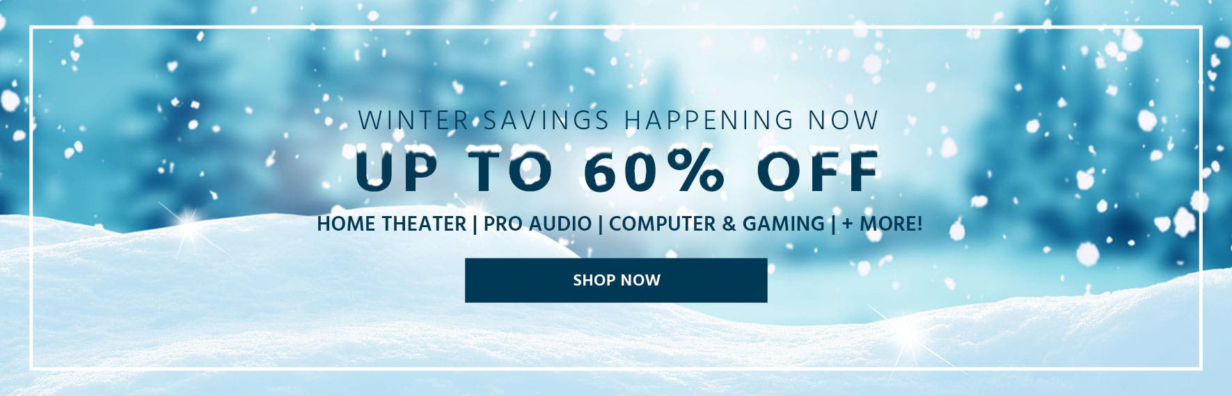 Winter Savings Happening Now, up to 60% off. home theater, pro audio, computer & gaming, + more.