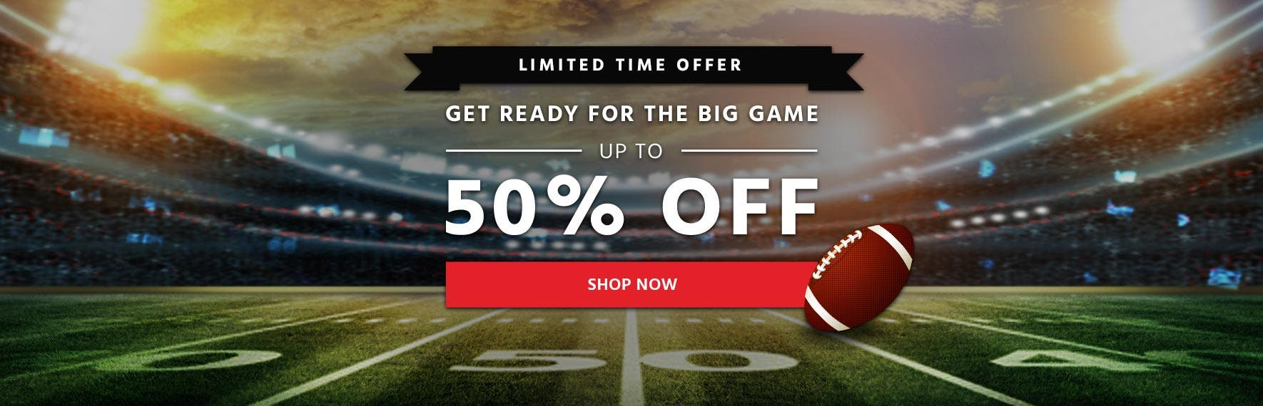 Get Ready For The Big Game Up To 50% Off Limited Time Offer Shop Now