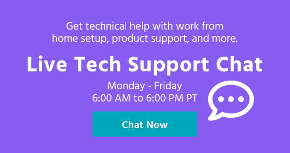 Live Tech Support Chat  Get technical help with work from home setup, product support, and more.  Monday - Friday 6:00 AM to 6:00 PM PT  Start Now >