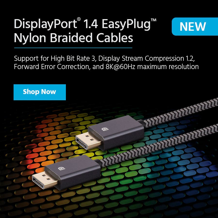 NEW DisplayPort® 1.4 EasyPlug™ Nylon Braided Cables Support for High Bit Rate 3, Display Stream Compression 1.2, Forward Error Correction, and 8K@60Hz maximum resolution Shop Now >