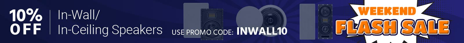 Weekend Flash Sale 10% off In-Wall/In-Ceiling Speakers Use promo code: INWALL10 Shop Now