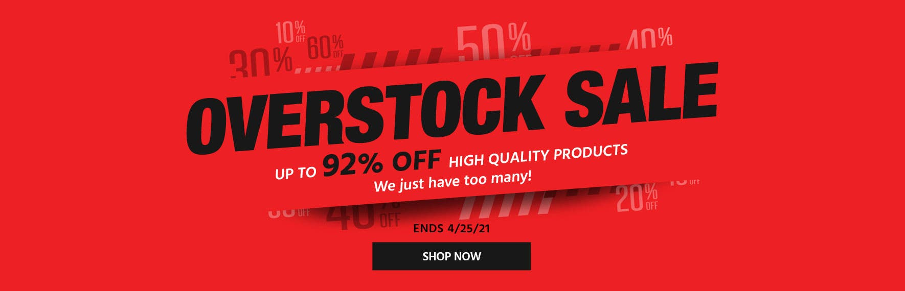 """Overstock Sale  Up to 92% Off quality products we just have too many of!  Ends 4/25/21 Shop Now >"""