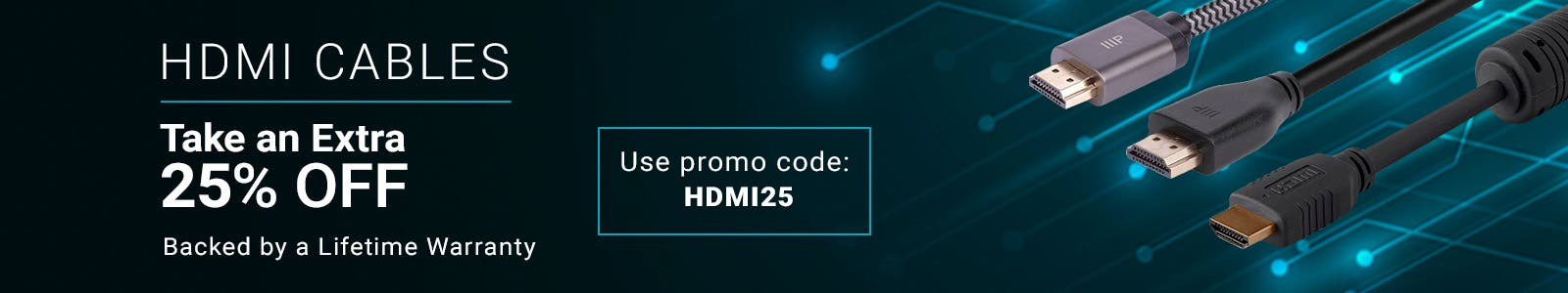 HDMI Cables , Take an Extra 25% Off Backed by a lifetime warranty. Use promo code: HDMI25