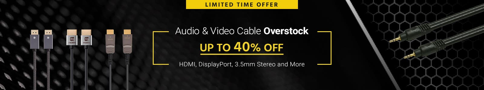 Audio & Video Cable Overstock Up to 40% off HDMI, DisplayPort, 3.5mm Stereo and More Limited Time Offer