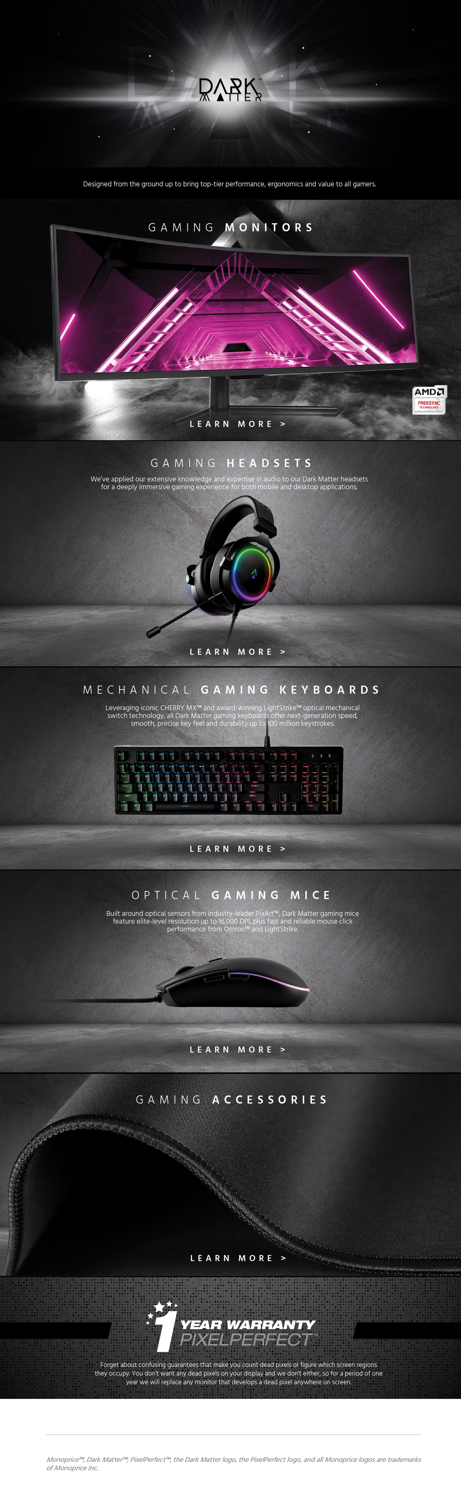 Dark Matter - Designed from the gorun up to brin top-tier performance, ergonomics and value to all gamers. Gaming Monitors - Learn More. Gaming Headsets - We've applied our extensive knowledge and expertise in audio to our Dark Matter headsets for a deeply immersive gaming experience for both mobile and desktop applications. Learn More. Mechanical Gaming Keyboards - Leveraging iconic Cherry MX and award-winning LightStrike optical mechanical switch technology, all Dark Matter gaming keyboards offer next-generation speed, smooth, precise key feel and durability up to 100 million keystrokes. Learn More. Optical Gaming Mice - Built around optical sensors from industry-leader PixArt, Dark Matter gaming mice feature elite-level resolution up to 16,000 DPI, plus fast and reliable mouse click performance from Omron and LightStrike. Learn More. Gaming Accessories - Learn More. 1 Year Warranty PixelPerfect - Forget about confusing guarantees that make you count dead pixels or figure which screen regions they occupy.  You don't want any dead pixels on your display and we don't either, so for a period of one year we will replace any monitor that develops a dead pixel anywhere on the screen. Monoprice, Dark Matter, PixelPerfect, the Dark Matter logo, the PixelPerfect logo, and all Monoprice logos are trademarks of Monoprice Inc.