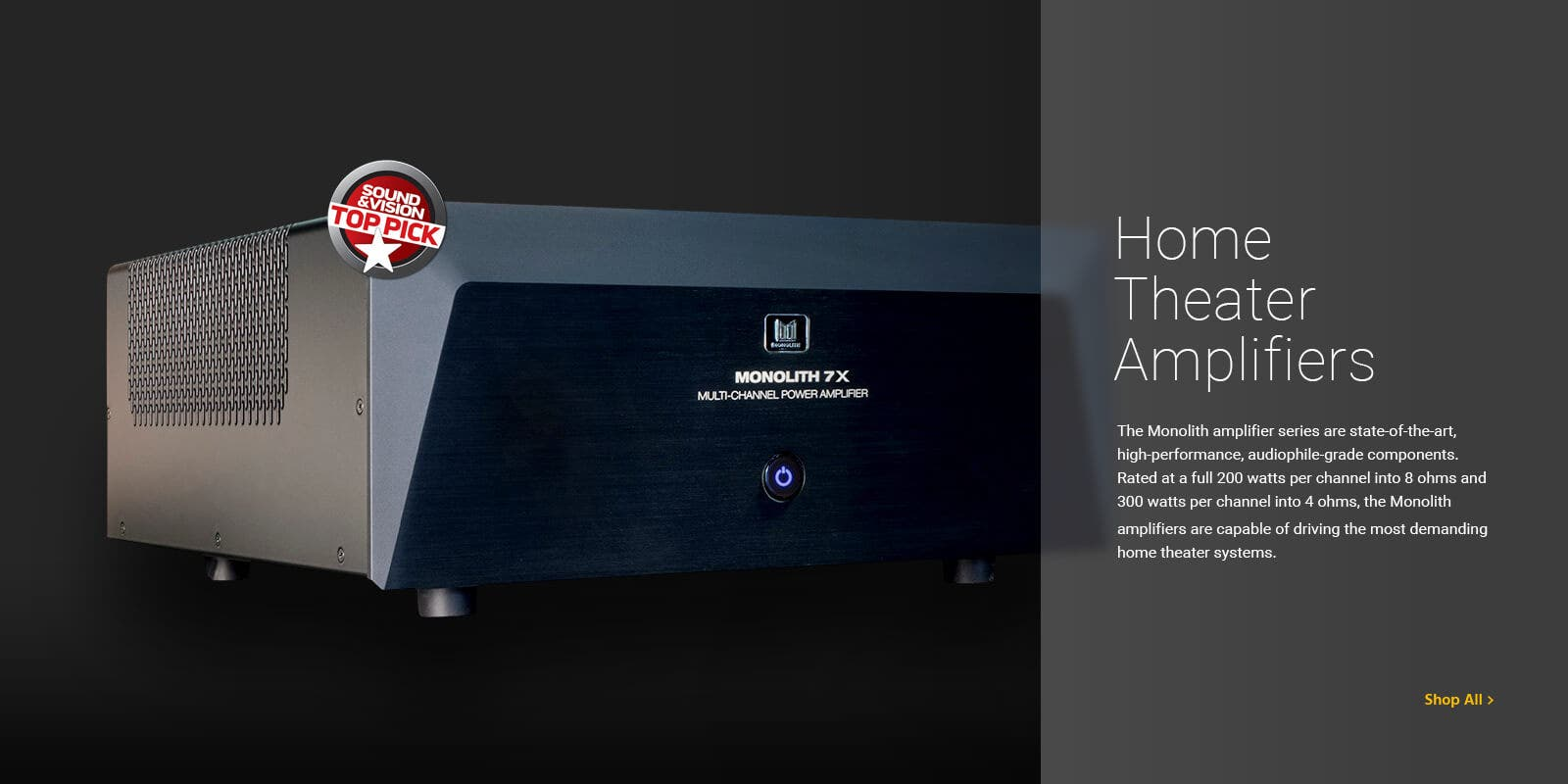 Home Theater Amplifiers, The monolith amplifier series are state-of-the-art, high performance, audiophile-grade components. Reted at a full 200 watts per channel into 8 ohms and 300 watts per channel into 4 ohms, the Monolith amplifiers are capable of driving the most demanding home theater systems. Shop All